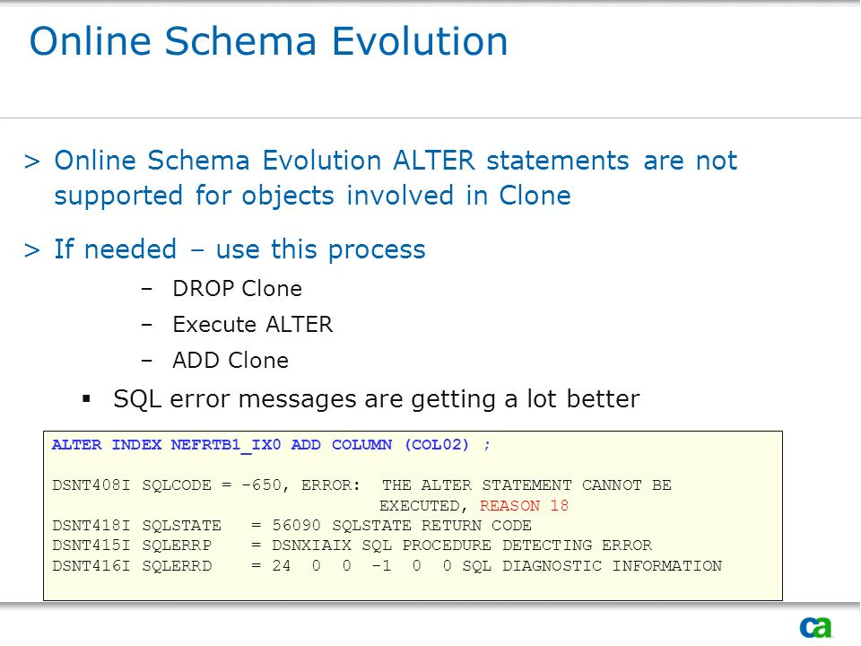 Online Schema Evolution >Online Schema Evolution ALTER statements are not supported for objects involved in Clone >If needed – use this process –DROP