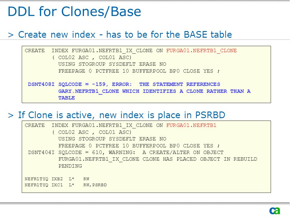 DDL for Clones/Base >Create new index - has to be for the BASE table >If Clone is active, new index is place in PSRBD CREATE INDEX FURGA01.NEFRTB1_IX_
