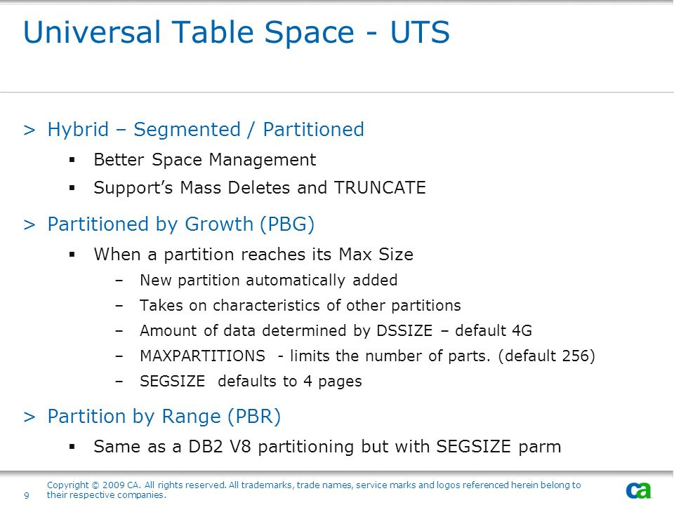 Universal Table Space - UTS >Hybrid – Segmented / Partitioned Better Space Management Supports Mass Deletes and TRUNCATE >Partitioned by Growth (PBG)