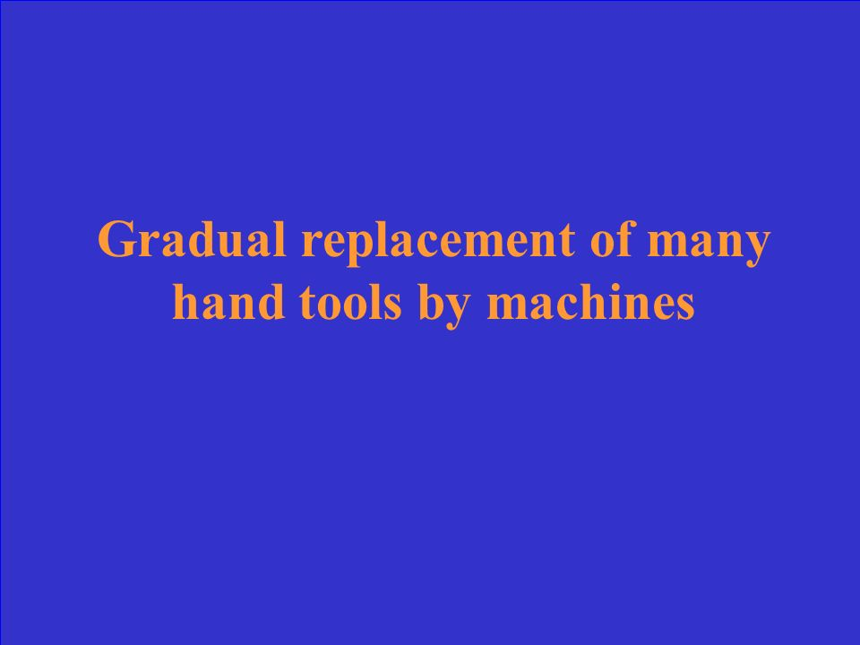 Gradual replacement of many hand tools by machines