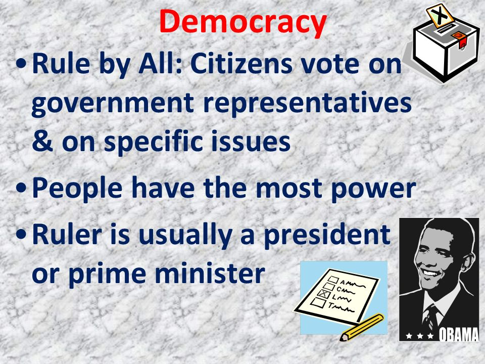 Democracy Rule by All: Citizens vote on government representatives & on specific issues People have the most power Ruler is usually a president or pri