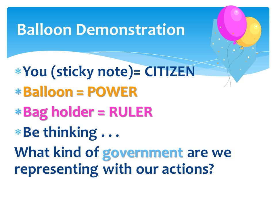 You (sticky note)= CITIZEN Balloon = POWER Balloon = POWER Bag holder = RULER Bag holder = RULER Be thinking... government What kind of government are