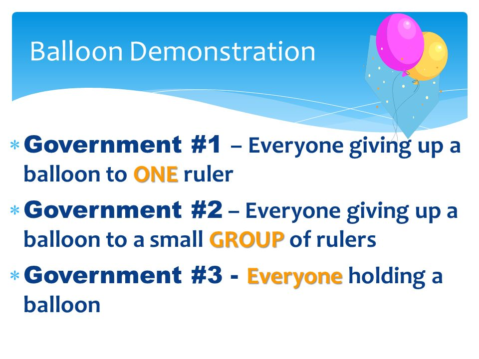 ONE Government #1 – Everyone giving up a balloon to ONE ruler GROUP Government #2 – Everyone giving up a balloon to a small GROUP of rulers Everyone G
