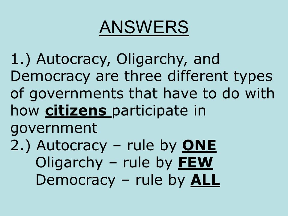 ANSWERS 1.) Autocracy, Oligarchy, and Democracy are three different types of governments that have to do with how citizens participate in government 2
