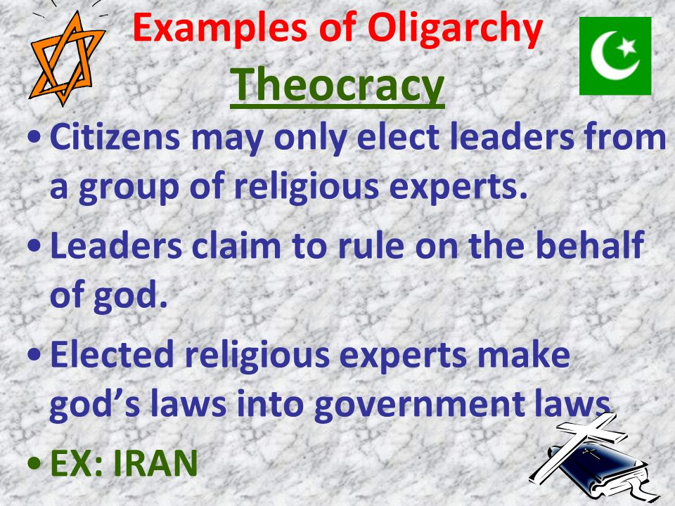 Examples of Oligarchy Theocracy Citizens may only elect leaders from a group of religious experts. Leaders claim to rule on the behalf of god. Elected