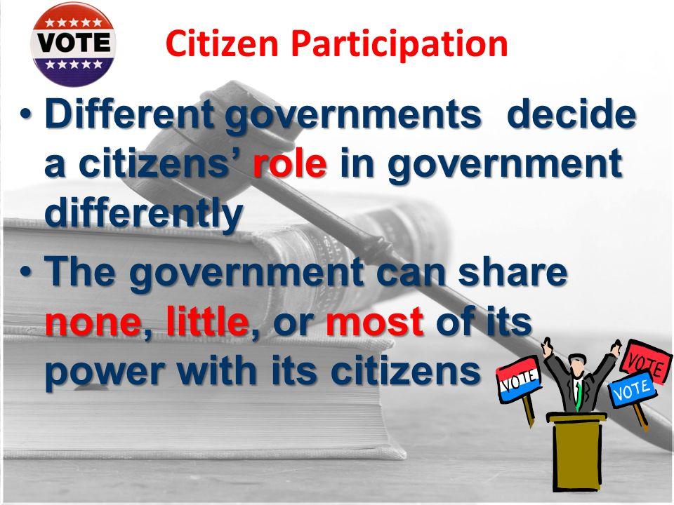 Citizen Participation Different governments decide a citizens role in government differentlyDifferent governments decide a citizens role in government