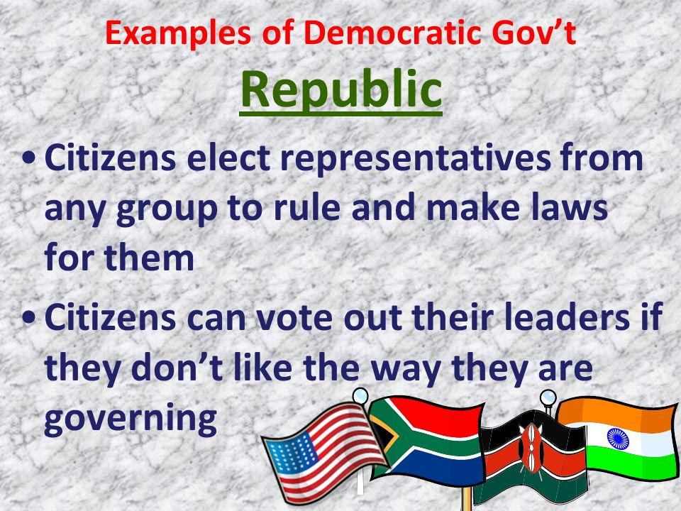 Examples of Democratic Govt Republic Citizens elect representatives from any group to rule and make laws for them Citizens can vote out their leaders