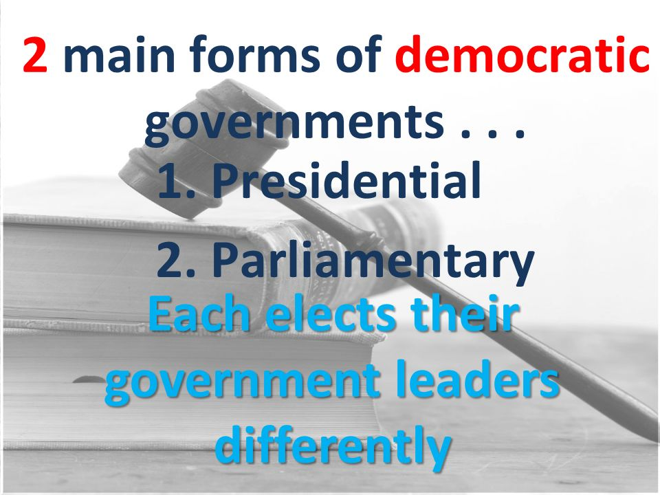 2 main forms of democratic governments... 1. Presidential 2. Parliamentary Each elects their government leaders differently