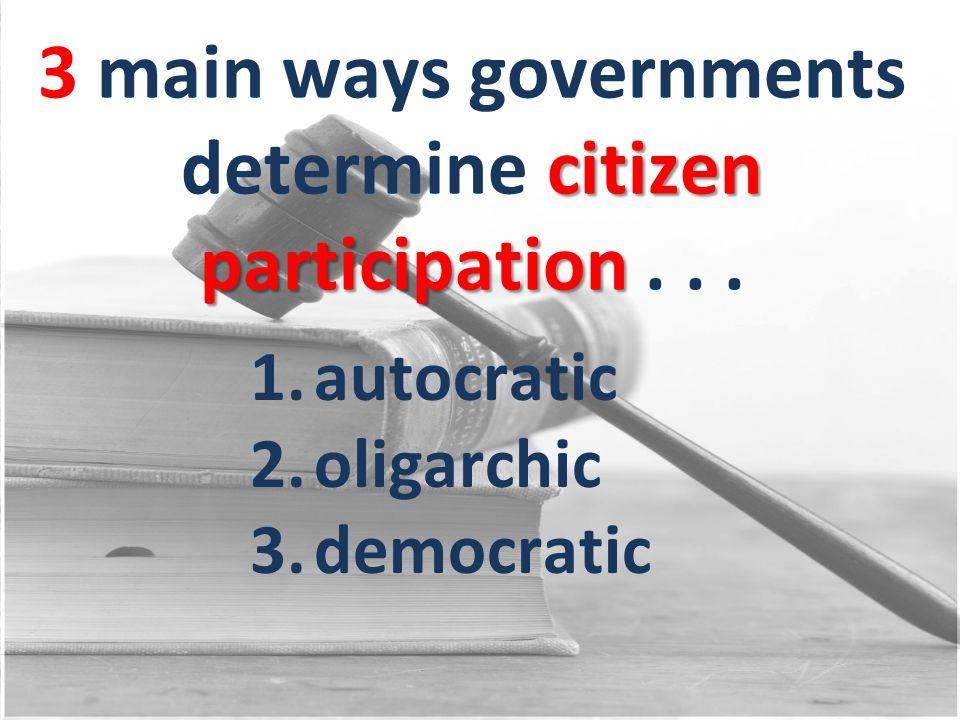 citizen participation 3 main ways governments determine citizen participation... 1.autocratic 2.oligarchic 3.democratic