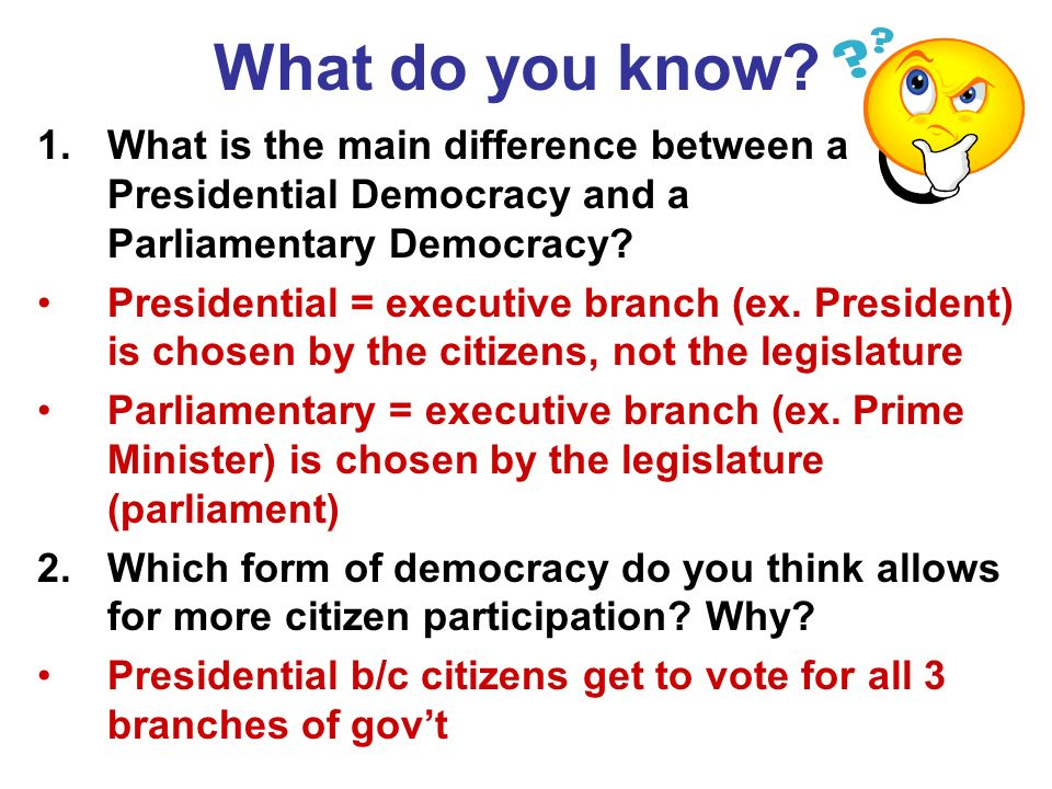 What do you know? 1.What is the main difference between a Presidential Democracy and a Parliamentary Democracy? Presidential = executive branch (ex. P