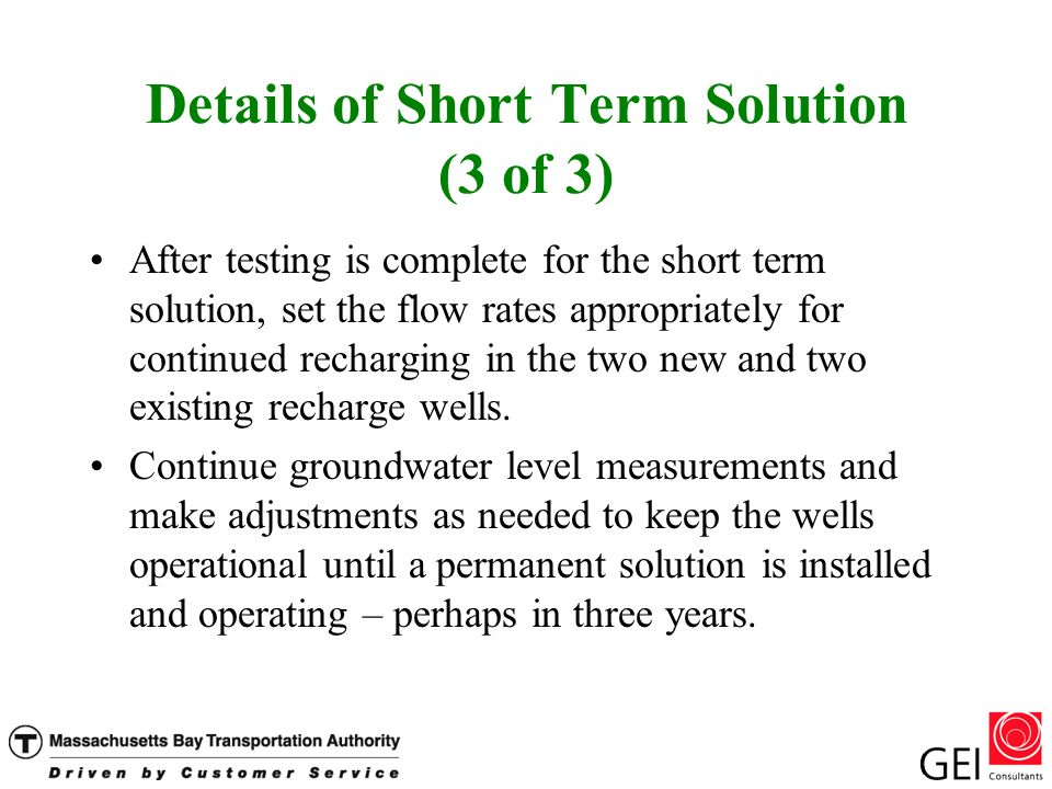 Details of Short Term Solution (3 of 3) After testing is complete for the short term solution, set the flow rates appropriately for continued recharging in the two new and two existing recharge wells.