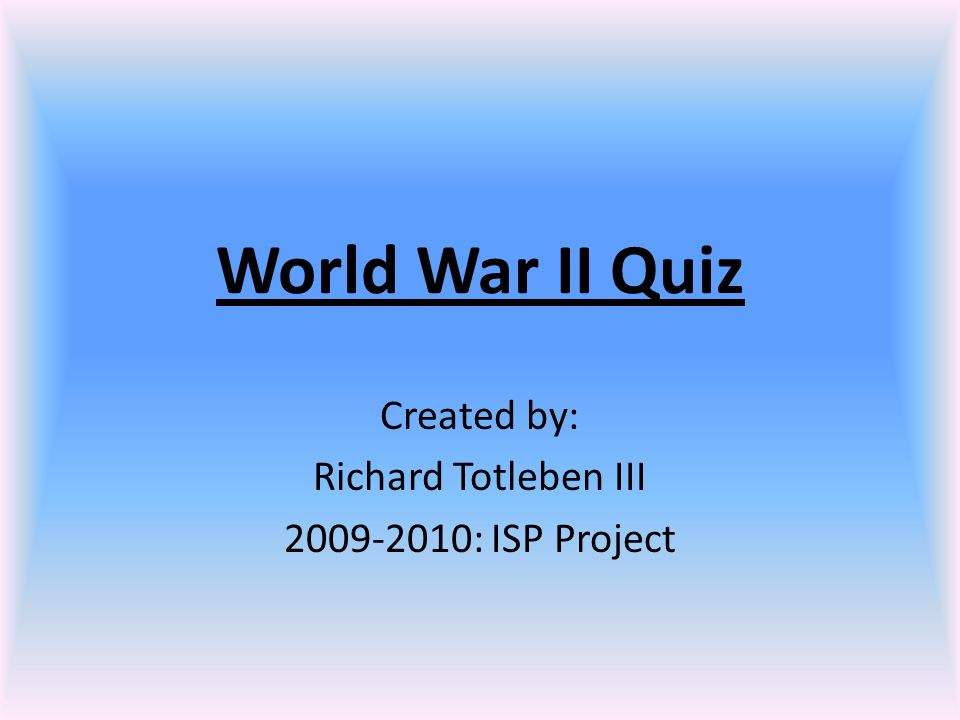 World War II Quiz Created by: Richard Totleben III 2009-2010: ISP Project