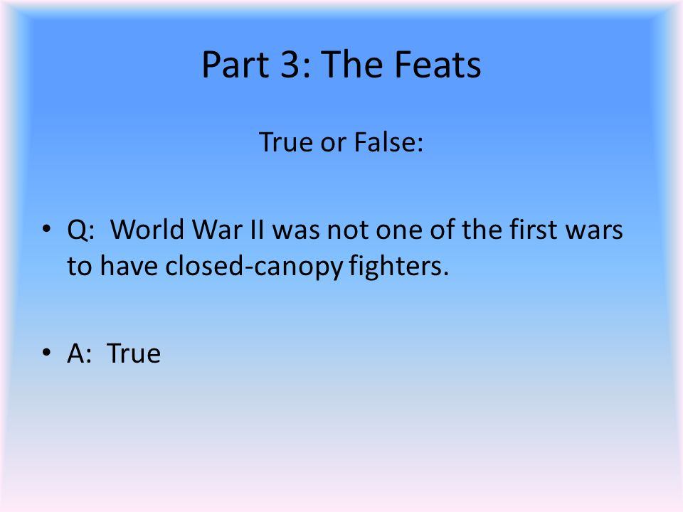 Part 3: The Feats True or False: Q: World War II was not one of the first wars to have closed-canopy fighters.