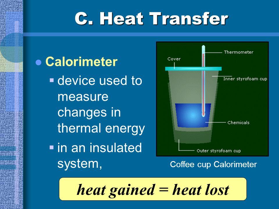 C. Heat Transfer Q = m T C p Q:heat (J) m:mass (kg) T:change in temperature (K or °C) C p :specific heat (J/kg·K) T = T f - T i – Q = heat loss + Q =