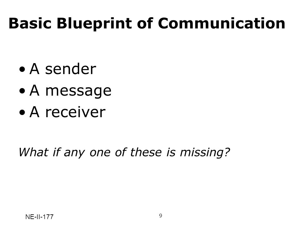 NE-II-177 Basic Blueprint of Communication A sender A message A receiver What if any one of these is missing? 9