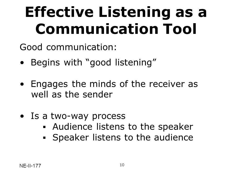 NE-II-177 Effective Listening as a Communication Tool Good communication: Begins with good listening Engages the minds of the receiver as well as the