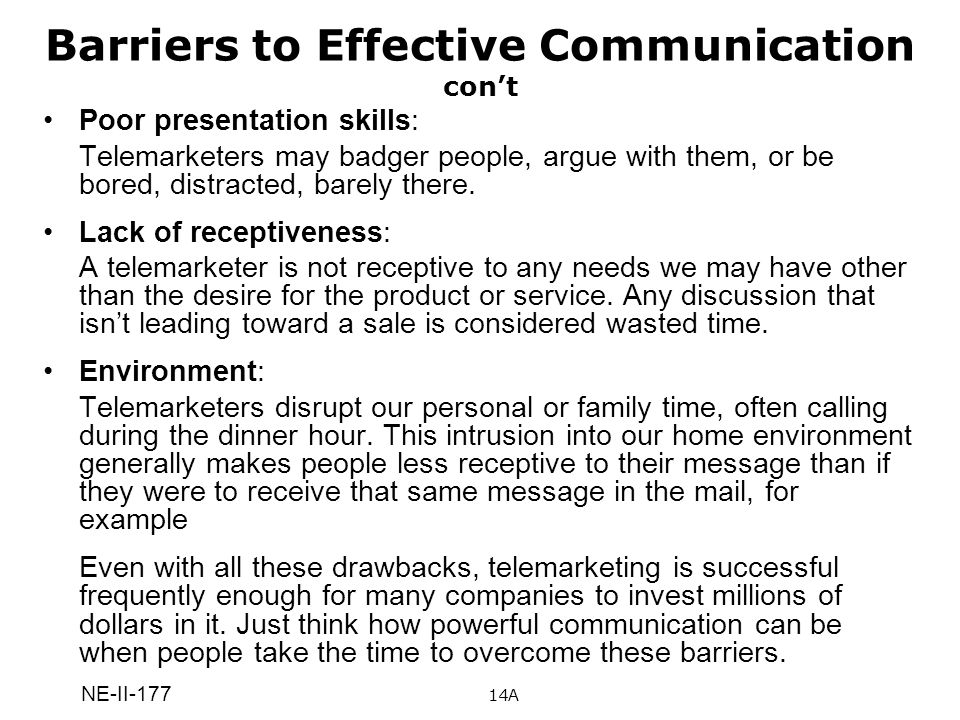 NE-II-177 Barriers to Effective Communication cont Poor presentation skills: Telemarketers may badger people, argue with them, or be bored, distracted