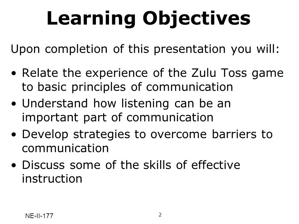 NE-II-177 Learning Objectives Upon completion of this presentation you will: Relate the experience of the Zulu Toss game to basic principles of commun
