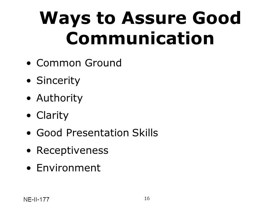 NE-II-177 Ways to Assure Good Communication Common Ground Sincerity Authority Clarity Good Presentation Skills Receptiveness Environment 16