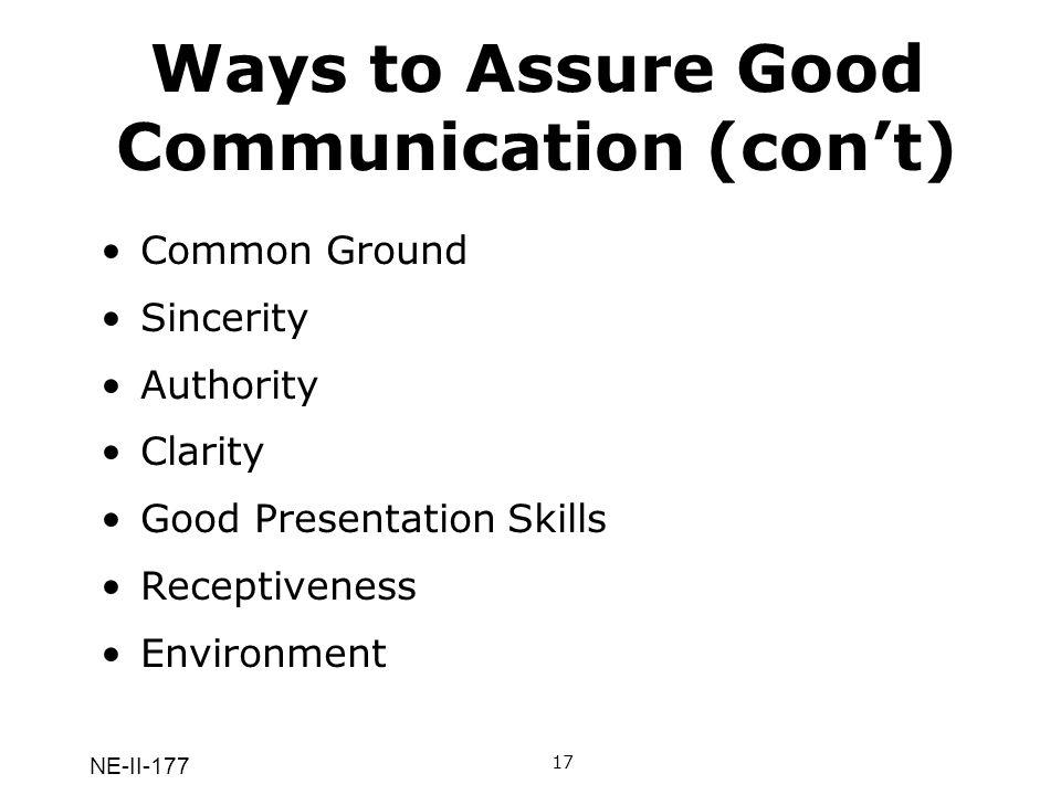 NE-II-177 Ways to Assure Good Communication (cont) 17 Common Ground Sincerity Authority Clarity Good Presentation Skills Receptiveness Environment