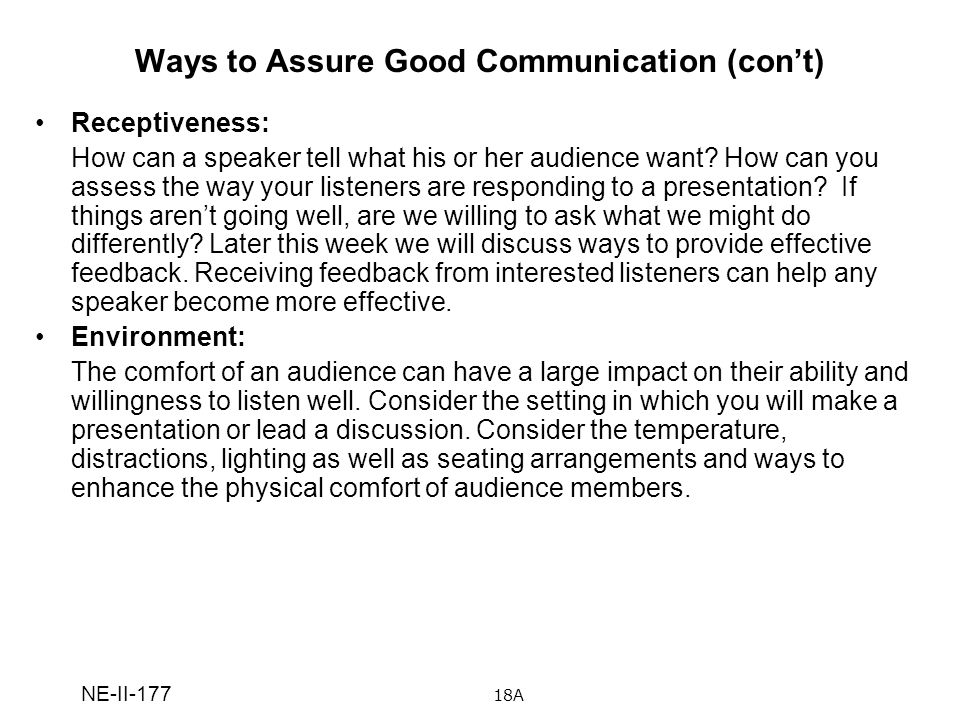 NE-II-177 Ways to Assure Good Communication (cont) Receptiveness: How can a speaker tell what his or her audience want? How can you assess the way you
