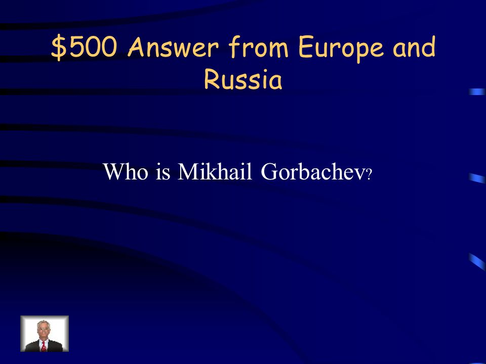 $500 Question from Europe and Russia This leader of Russia is famous for the reforms of glasnost and perestroika.
