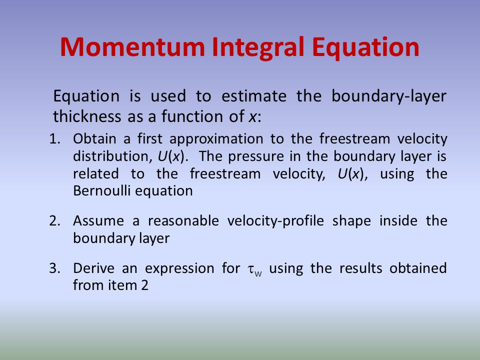 Momentum Integral Equation Equation is used to estimate the boundary-layer thickness as a function of x: 1.Obtain a first approximation to the freestream velocity distribution, U(x).