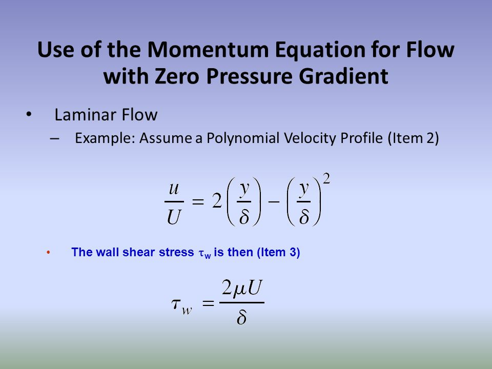 Use of the Momentum Equation for Flow with Zero Pressure Gradient Laminar Flow – Example: Assume a Polynomial Velocity Profile (Item 2) The wall shear stress w is then (Item 3)