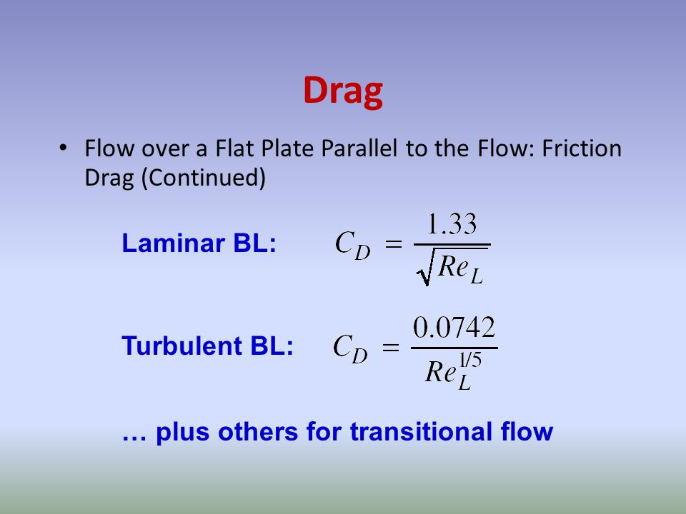 Drag Flow over a Flat Plate Parallel to the Flow: Friction Drag (Continued) Laminar BL: Turbulent BL: … plus others for transitional flow