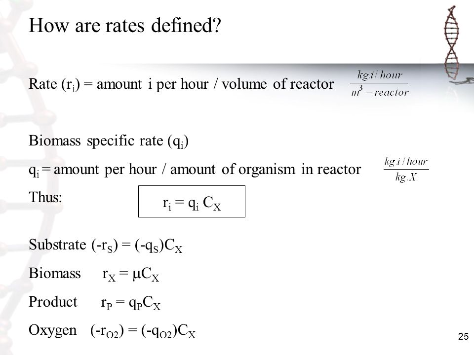25 How are rates defined? Rate (r i ) = amount i per hour / volume of reactor Biomass specific rate (q i ) q i = amount per hour / amount of organism