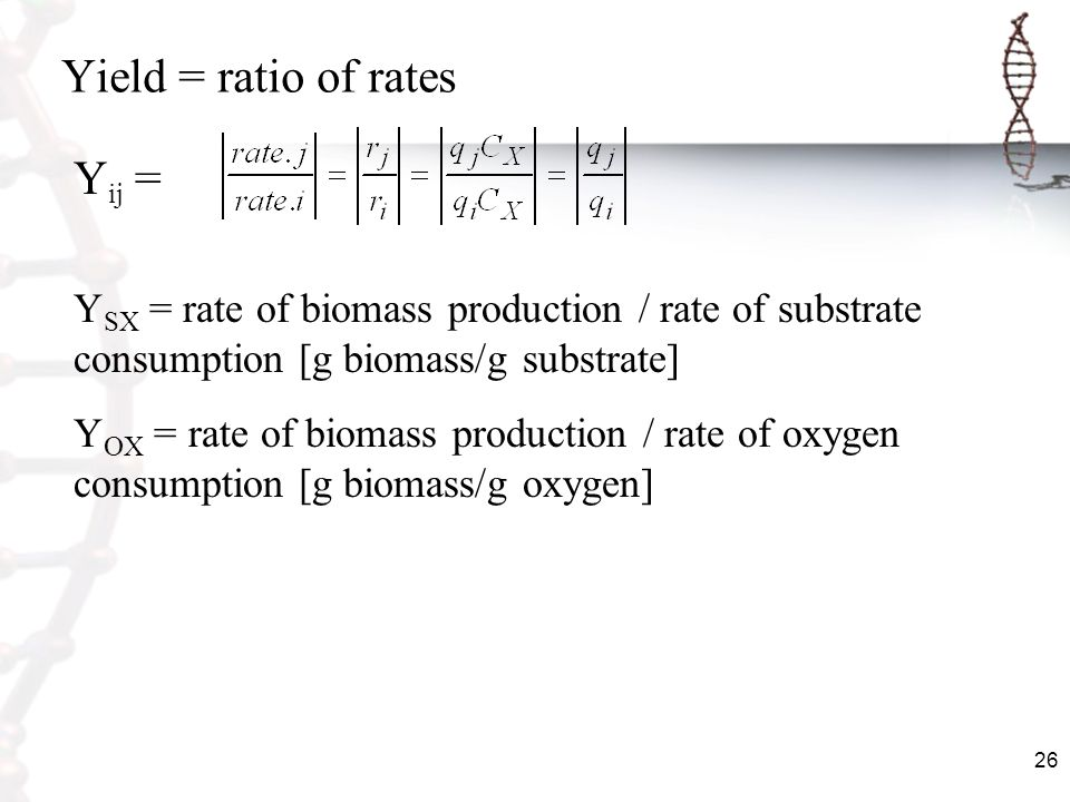 26 Yield = ratio of rates Y ij = Y SX = rate of biomass production / rate of substrate consumption [g biomass/g substrate] Y OX = rate of biomass prod