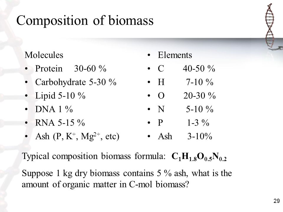 29 Composition of biomass Molecules Protein 30-60 % Carbohydrate 5-30 % Lipid 5-10 % DNA 1 % RNA 5-15 % Ash (P, K +, Mg 2+, etc) Elements C 40-50 % H