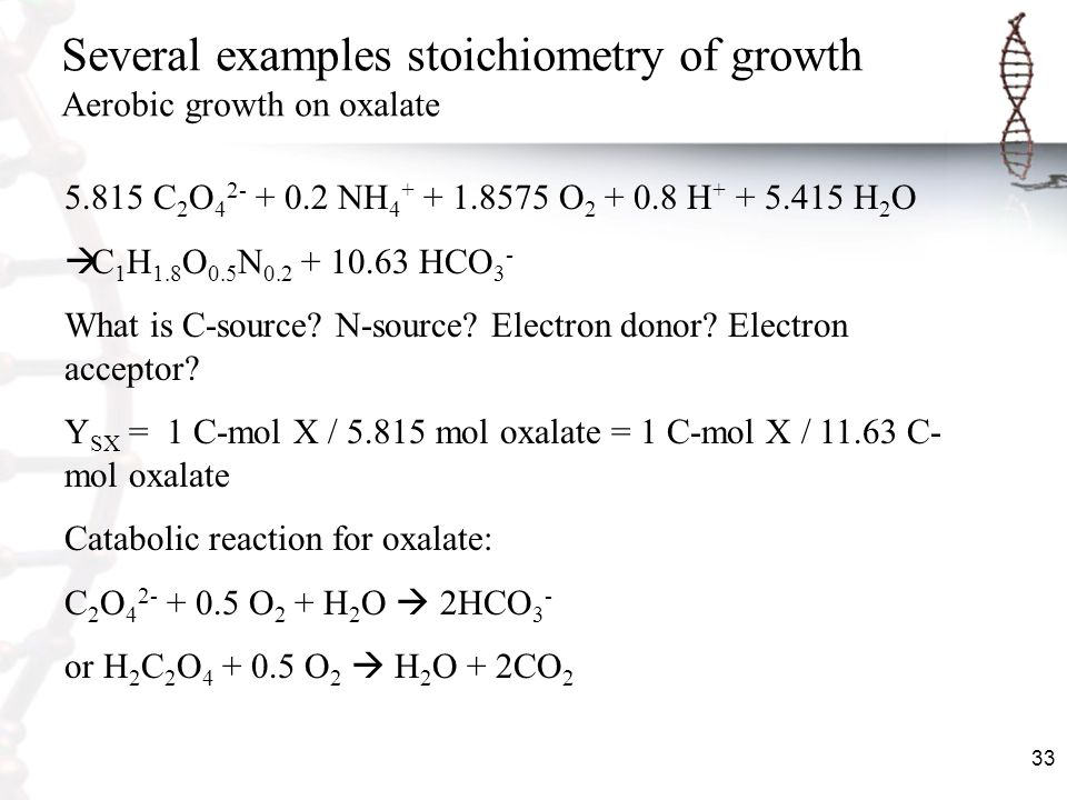 33 Several examples stoichiometry of growth Aerobic growth on oxalate 5.815 C 2 O 4 2- + 0.2 NH 4 + + 1.8575 O 2 + 0.8 H + + 5.415 H 2 O C 1 H 1.8 O 0