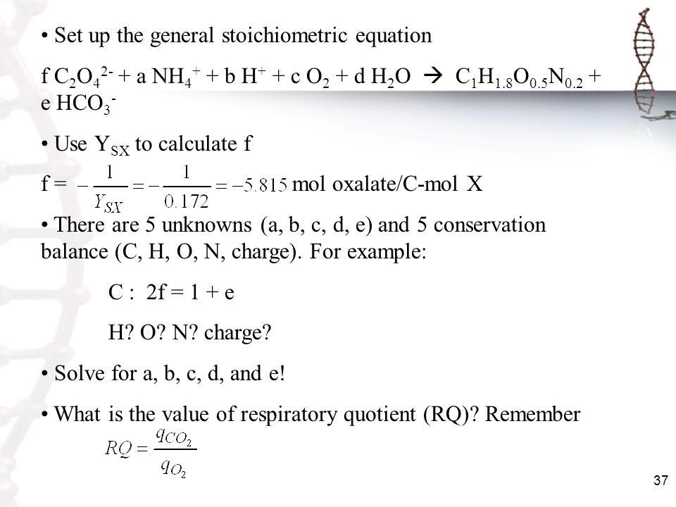 37 Set up the general stoichiometric equation f C 2 O 4 2- + a NH 4 + + b H + + c O 2 + d H 2 O C 1 H 1.8 O 0.5 N 0.2 + e HCO 3 - Use Y SX to calculat