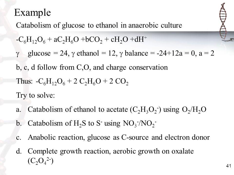 41 Example Catabolism of glucose to ethanol in anaerobic culture -C 6 H 12 O 6 + aC 2 H 6 O +bCO 2 + cH 2 O +dH + glucose = 24, ethanol = 12, balance