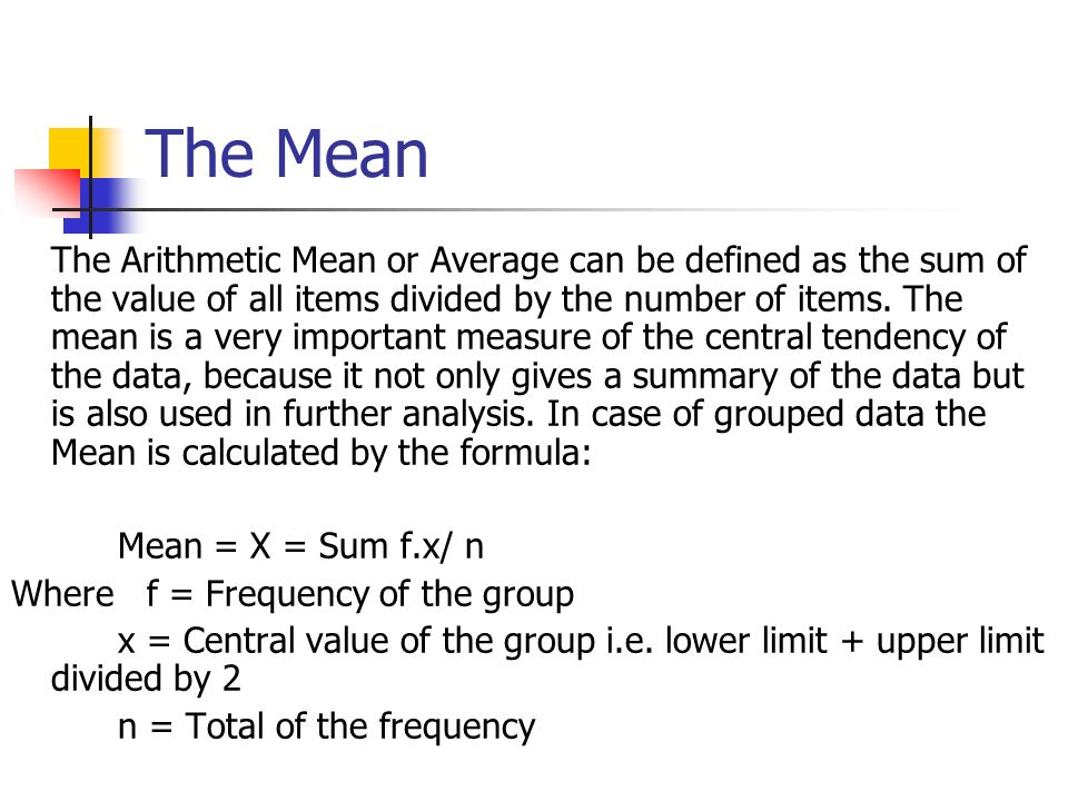 The Mean The Arithmetic Mean or Average can be defined as the sum of the value of all items divided by the number of items. The mean is a very importa