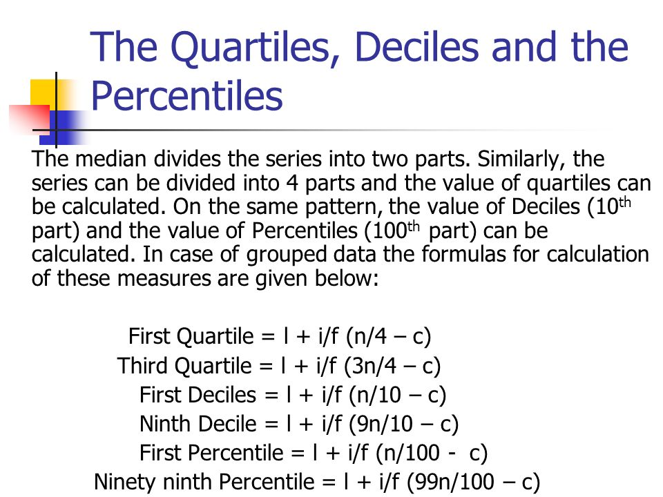 The Quartiles, Deciles and the Percentiles The median divides the series into two parts. Similarly, the series can be divided into 4 parts and the val