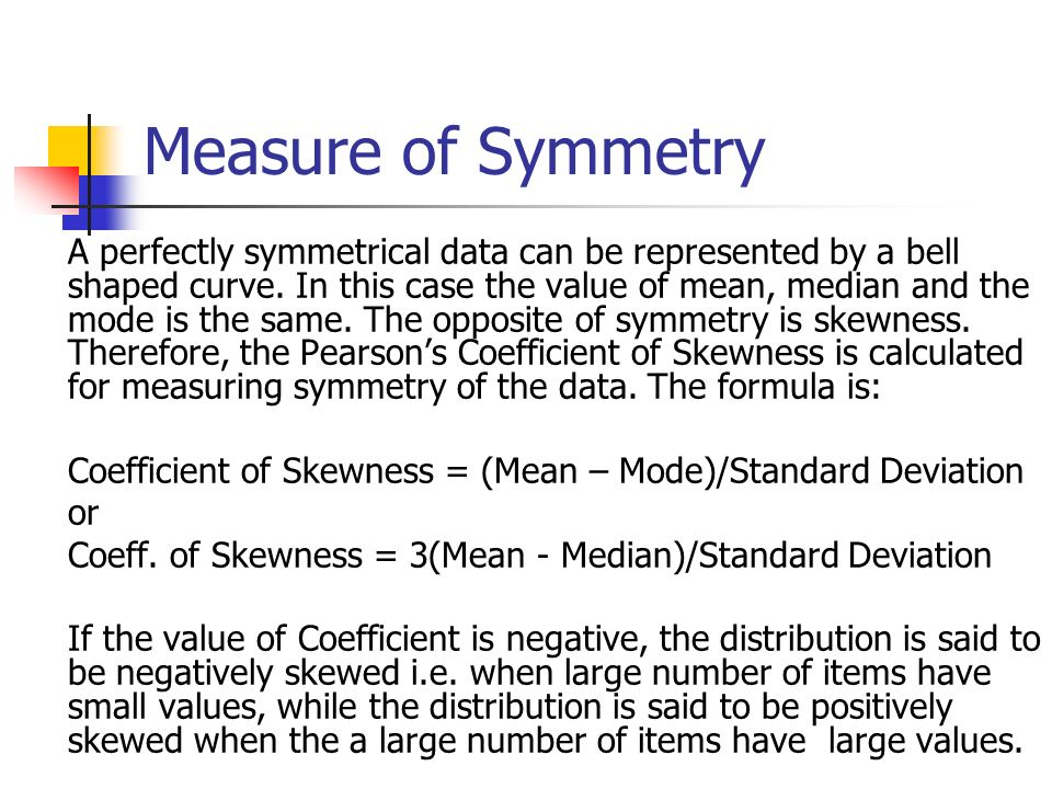 Measure of Symmetry A perfectly symmetrical data can be represented by a bell shaped curve. In this case the value of mean, median and the mode is the