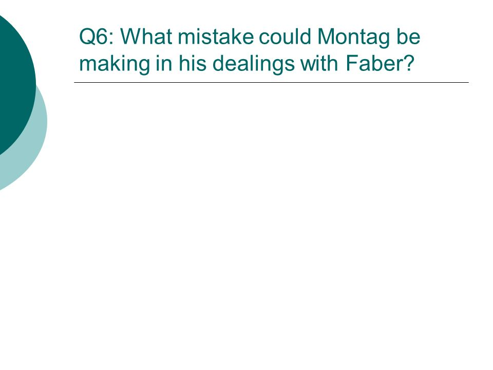 Q6: What mistake could Montag be making in his dealings with Faber