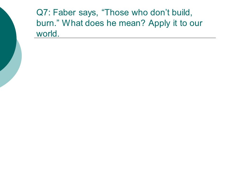 Q7: Faber says, Those who dont build, burn. What does he mean? Apply it to our world.