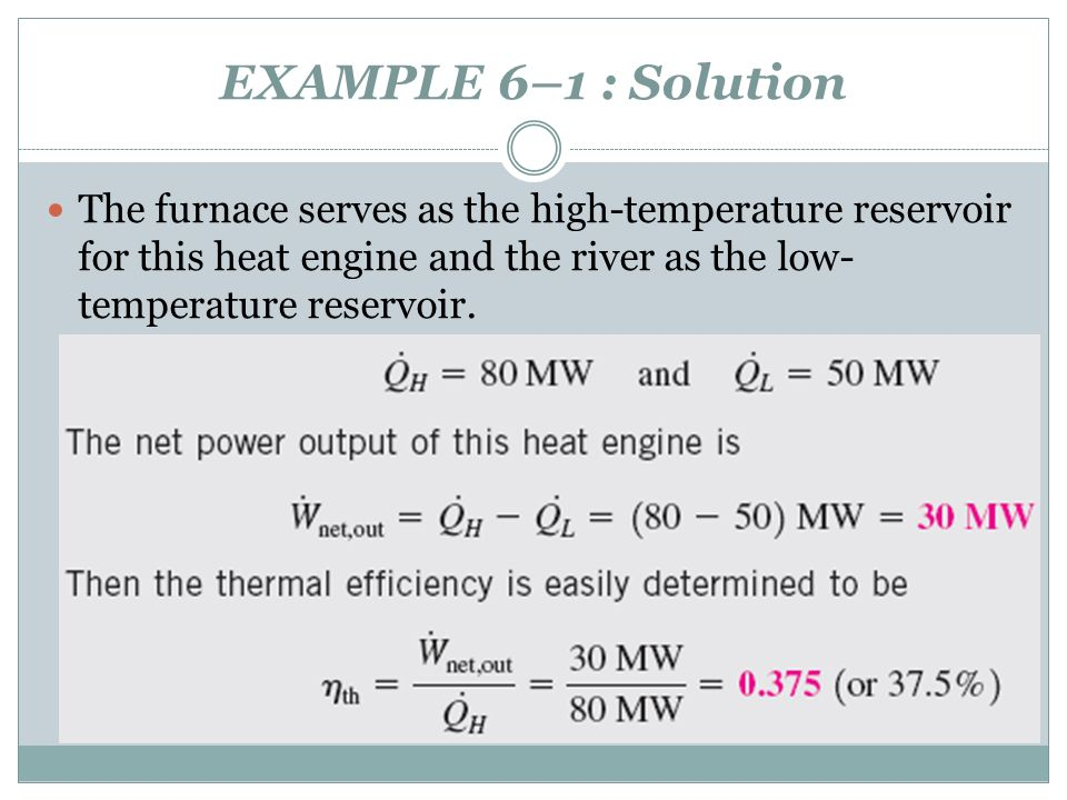 EXAMPLE 6–1 : Solution The furnace serves as the high-temperature reservoir for this heat engine and the river as the low- temperature reservoir.