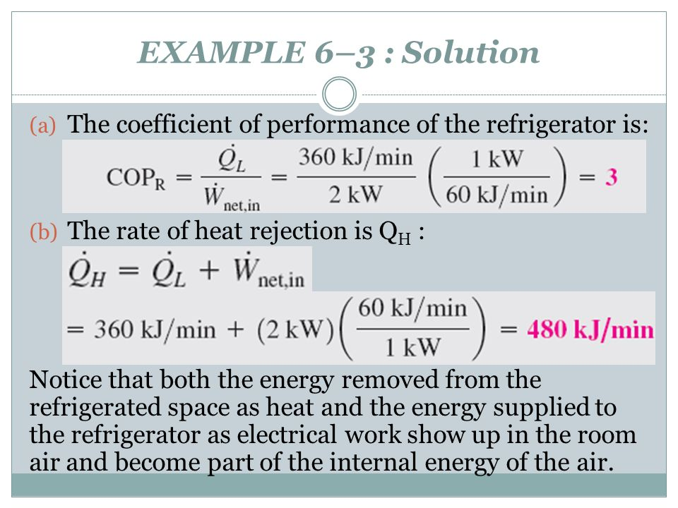 EXAMPLE 6–3 : Solution (a) The coefficient of performance of the refrigerator is: (b) The rate of heat rejection is Q H : Notice that both the energy