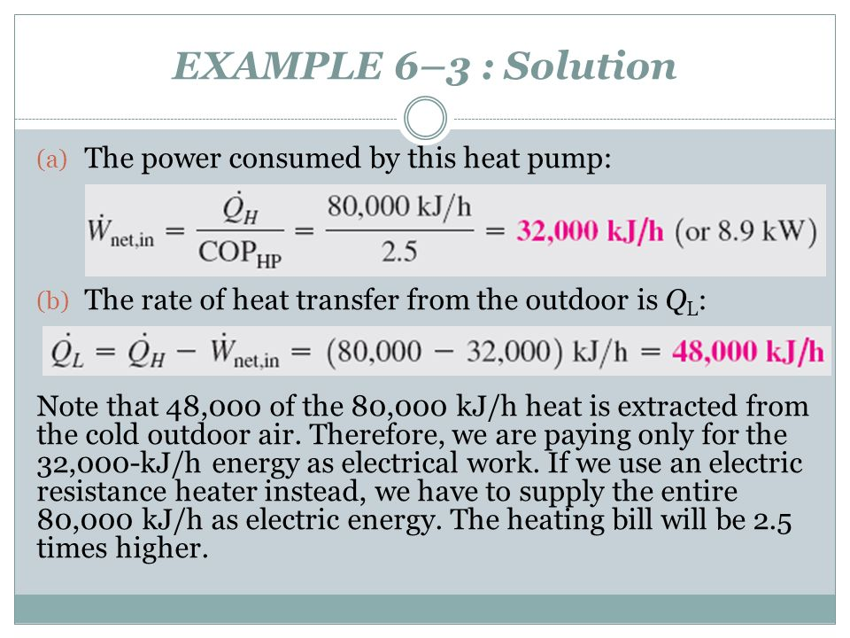 EXAMPLE 6–3 : Solution (a) The power consumed by this heat pump: (b) The rate of heat transfer from the outdoor is Q L : Note that 48,000 of the 80,00