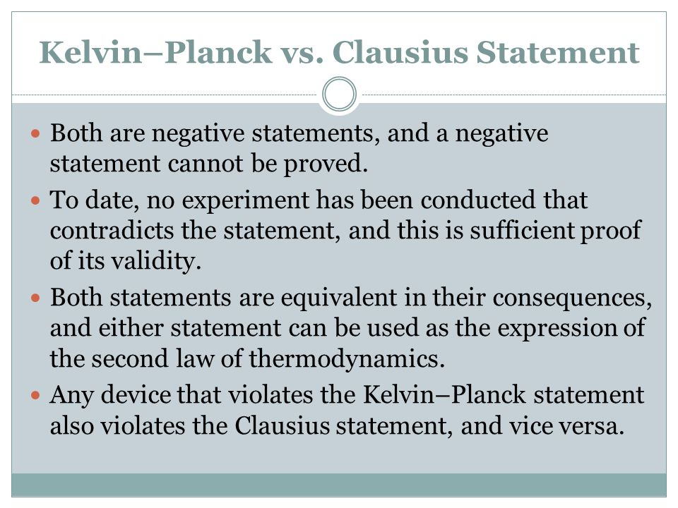 Kelvin–Planck vs. Clausius Statement Both are negative statements, and a negative statement cannot be proved. To date, no experiment has been conducte