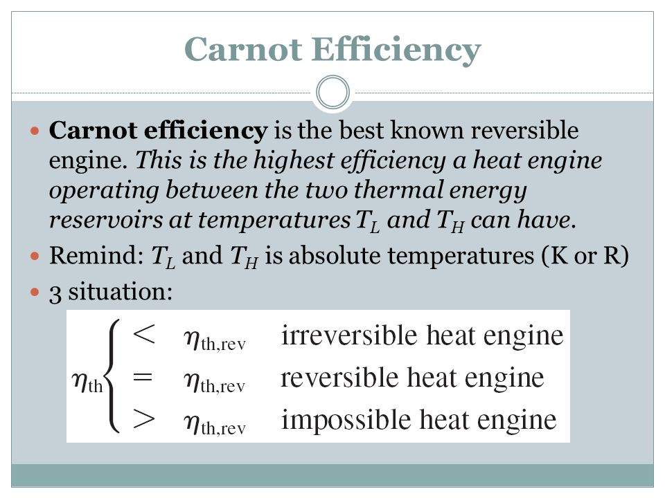 Carnot Efficiency Carnot efficiency is the best known reversible engine. This is the highest efficiency a heat engine operating between the two therma