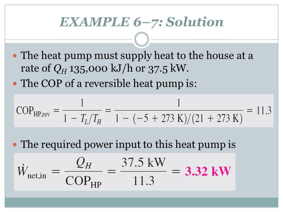 EXAMPLE 6–7: Solution The heat pump must supply heat to the house at a rate of Q H 135,000 kJ/h or 37.5 kW. The COP of a reversible heat pump is: The