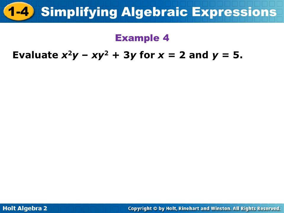 Holt Algebra 2 1-4 Simplifying Algebraic Expressions Example 4 Evaluate x 2 y – xy 2 + 3y for x = 2 and y = 5.