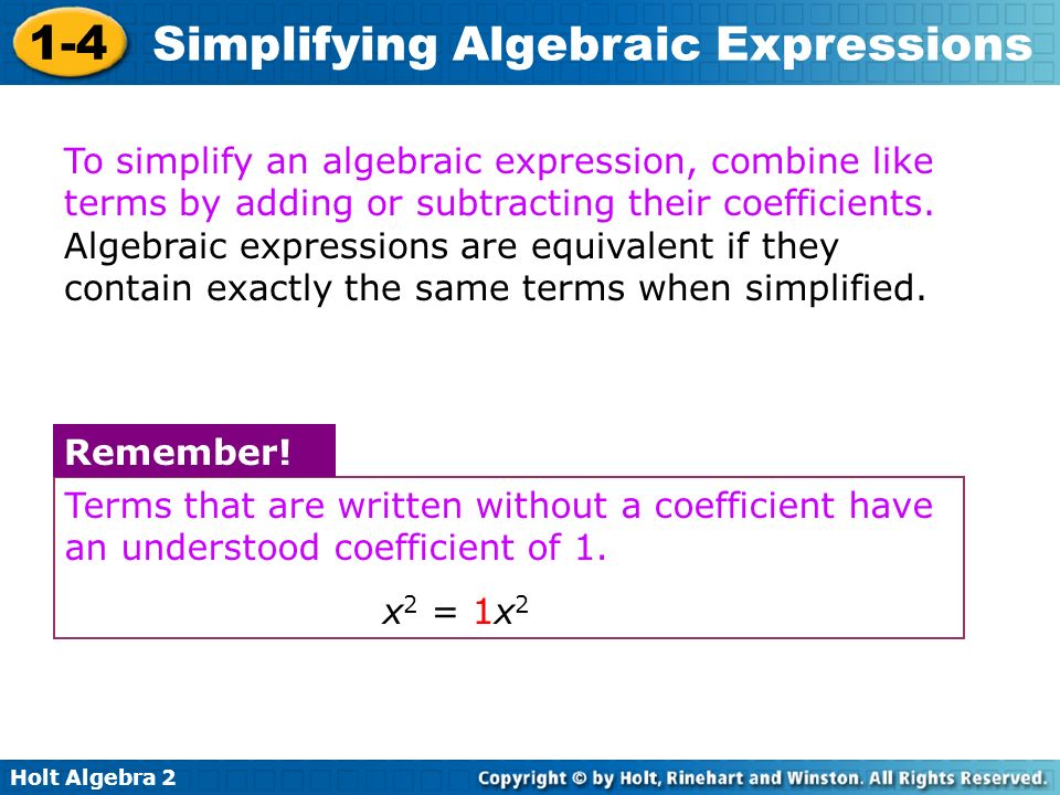 Holt Algebra 2 1-4 Simplifying Algebraic Expressions Terms that are written without a coefficient have an understood coefficient of 1. x 2 = 1x 2 Reme