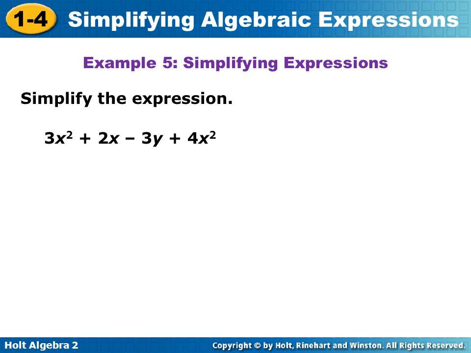 Holt Algebra 2 1-4 Simplifying Algebraic Expressions Simplify the expression. Example 5: Simplifying Expressions 3x 2 + 2x – 3y + 4x 2