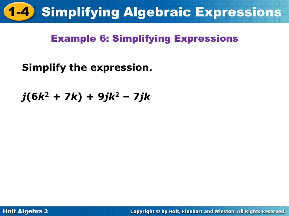 Holt Algebra 2 1-4 Simplifying Algebraic Expressions Simplify the expression. Example 6: Simplifying Expressions j(6k 2 + 7k) + 9jk 2 – 7jk